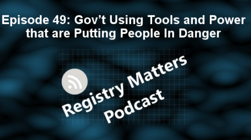 Registry Matters Podcast 49: Gov't Using Tools and Power that are Putting People In Danger