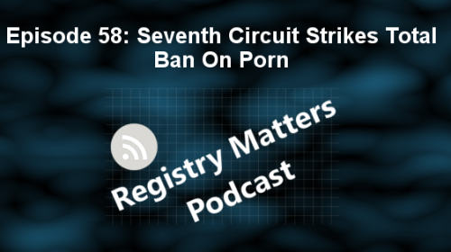 Registry Matters episode 58: Seventh circuit strikes total ban on porn